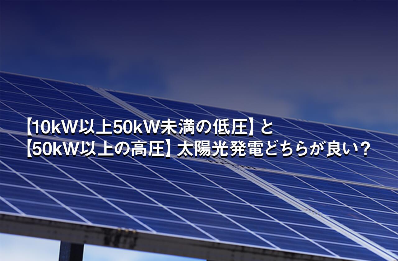 【10kW以上50kW未満の低圧】と【50kW以上の高圧】太陽光発電どちらが良い?