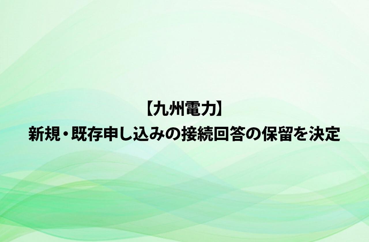 【九州電力】新規・既存申し込みの接続回答の保留を決定