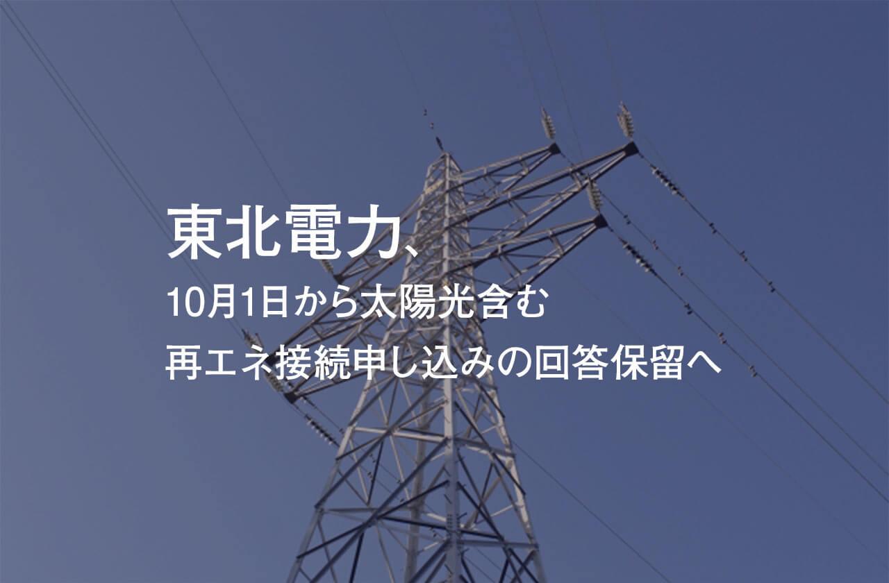 東北電力、10月1日から太陽光含む再エネ接続申し込みの回答保留へ