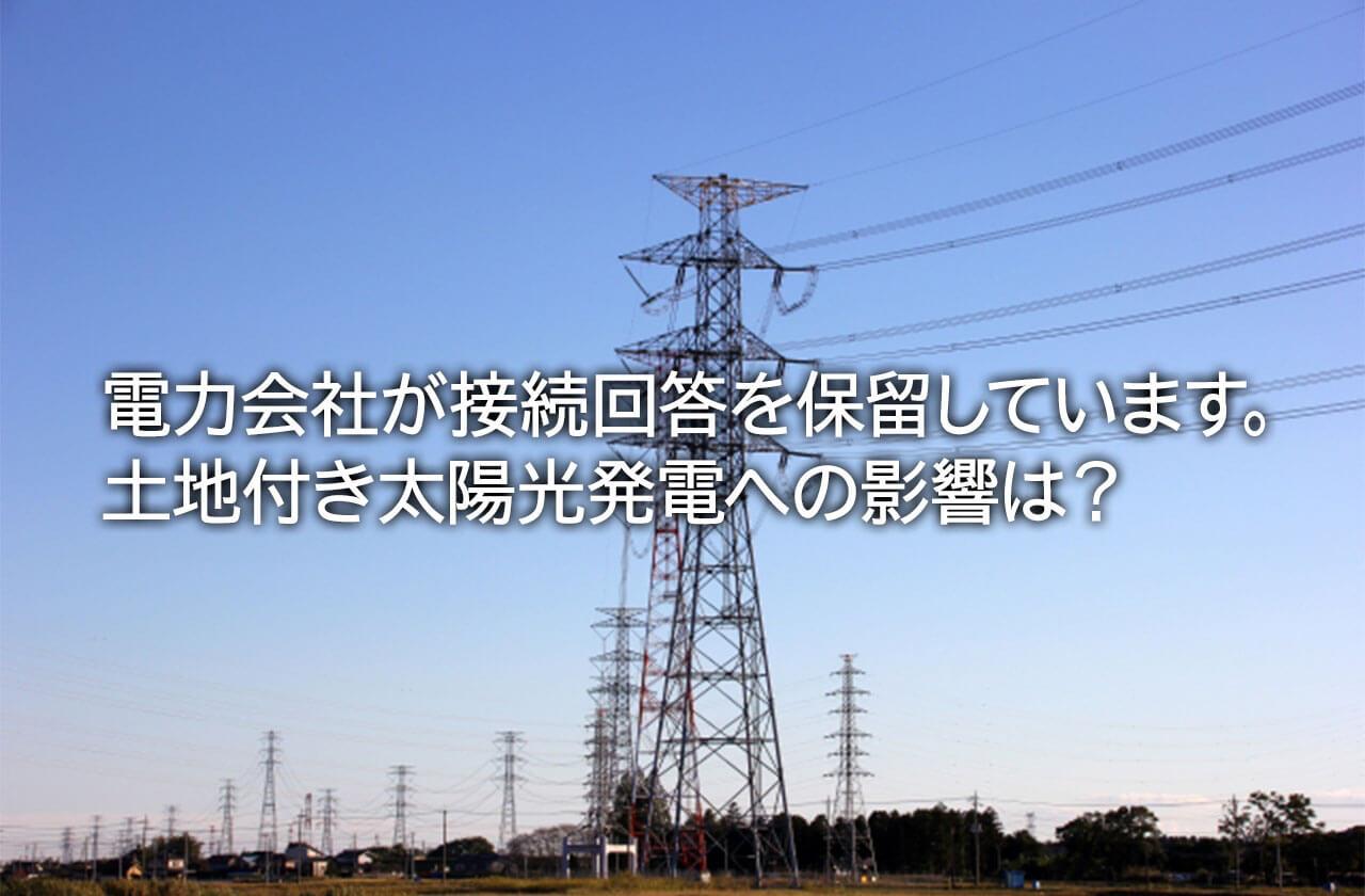 電力会社が接続回答を保留しています。土地付き太陽光発電への影響は?