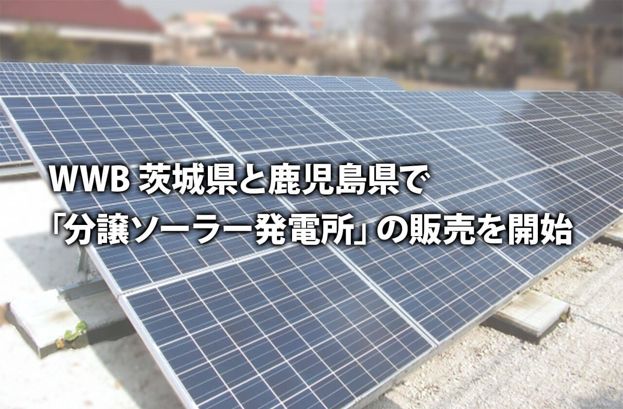 WWB 茨城県と鹿児島県で「分譲ソーラー発電所」の販売を開始