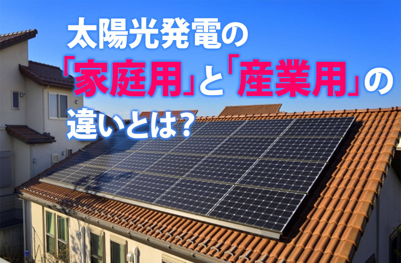 太陽光発電の「家庭用」と「産業用」の違いとは?