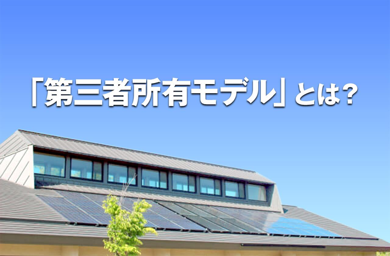 無料で屋根に太陽光パネルが設置できる!?第三者所有モデルとは?