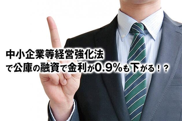 中小企業等経営強化法 で公庫の融資で金利が0.9%も下がる!?