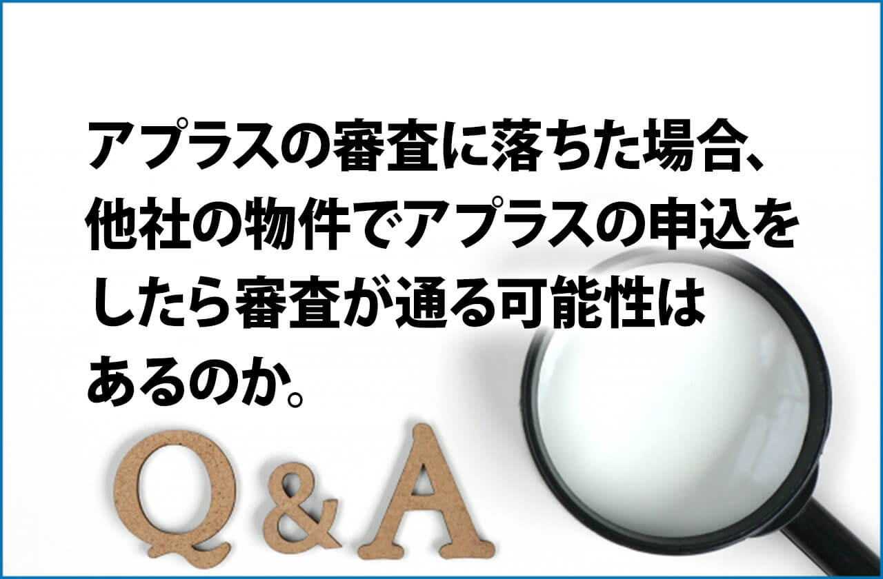 アプラスの審査に落ちた場合、他社の物件でアプラスの申込をしたら審査が通る可能性はあるのか。