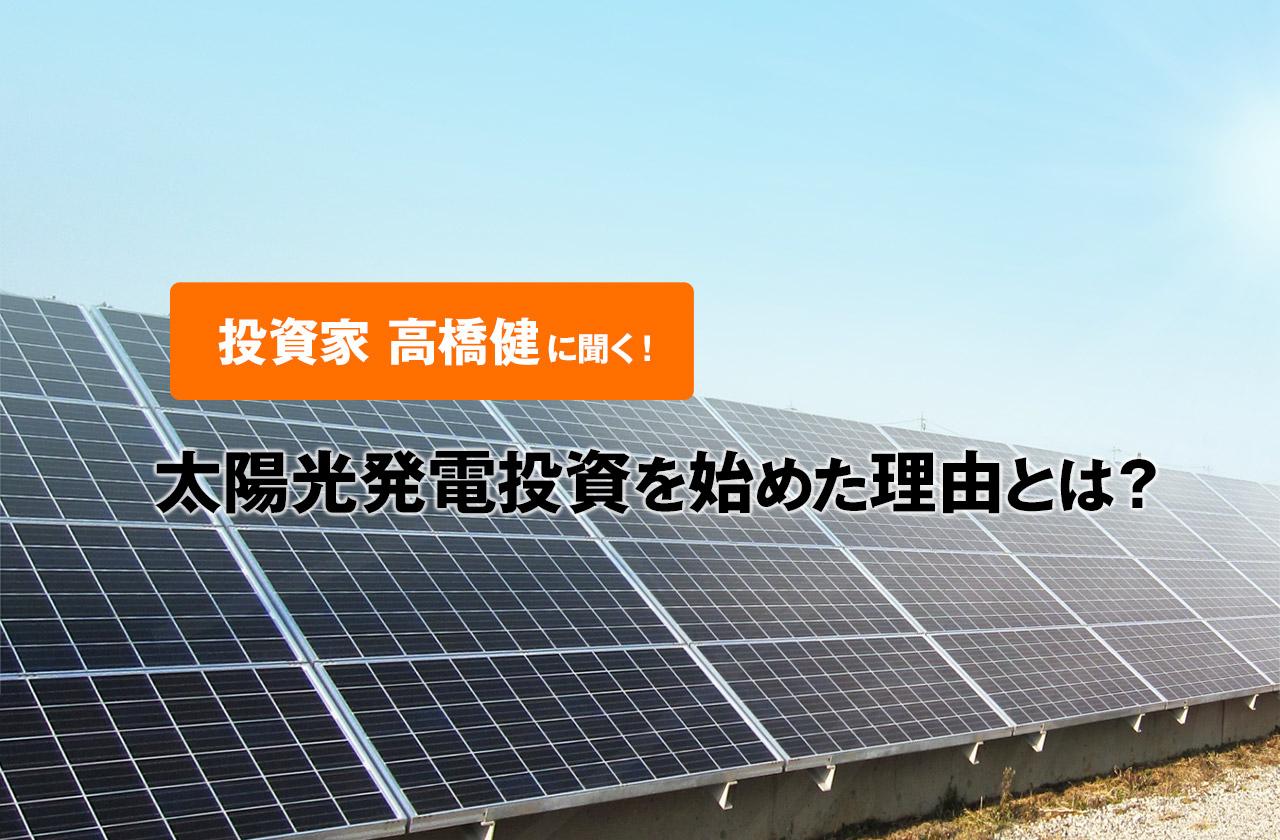 【投資家 高橋健】に聞く!太陽光発電投資を始めた理由とは?