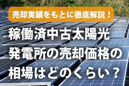 稼働済中古太陽光発電所の売却価格の相場はどのくらい?売却実績をもとに徹底解説
