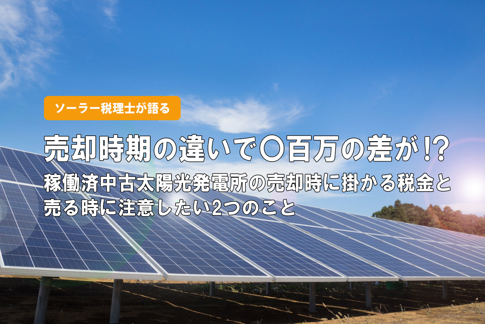 【ソーラー税理士が語る】売却時期の違いで〇百万の差が!?稼働済中古太陽光発電所の売却時に掛かる税金と売る時に注意したい2つのこと